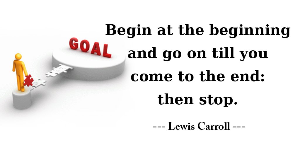 Begin at the beginning and go on till you come to the end: then stop. - Lewis Carroll #quote