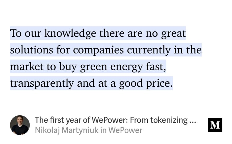 """…To our knowledge there are no great solutions for companies currently in the market to buy green energy fast, transparently and at a good price."" from ""The first year of WePower: From tokenizing energy grids to helping businesses go green"" by Nikolaj Martyniuk."