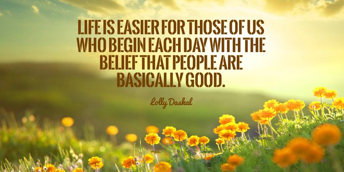 Life is easier for those of us who begin each day with the belief that people are basically good. - Lolly Daskal #ThinkBigSundaywithMarsha Photo