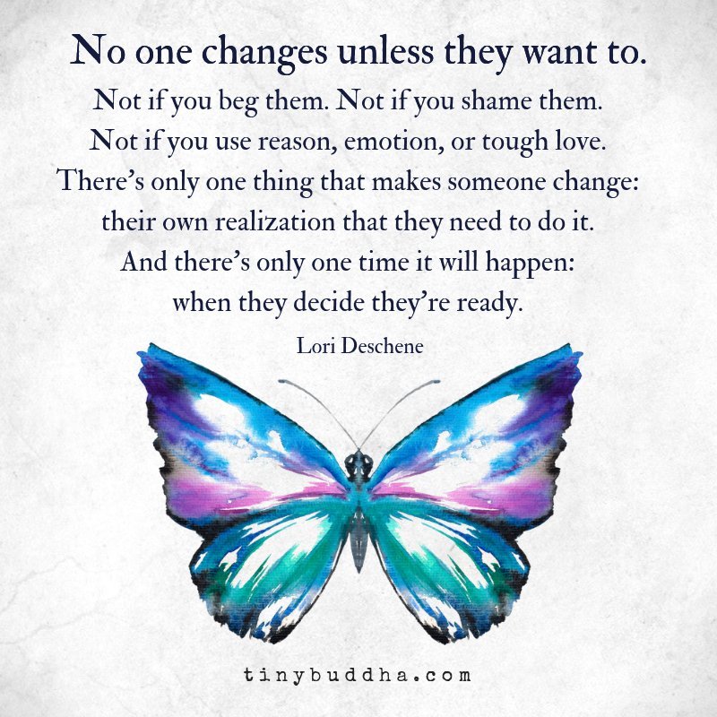 """""""No one changes unless they want to. Not if you beg them. Not if you shame them. Not if you use reason, emotion, or tough love. There's only one thing that makes someone change: their own realization that they need to do it...'"""