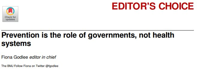 Thought-provoking editorial by Dr @fgodlee of BMJ. Prevention is (mostly?) the job of governments, (and to a much lesser extent?) health systems.  An ounce of legislation is worth a pound of preventive medicine, in other words... https://www.bmj.com/content/364/bmj.l228…