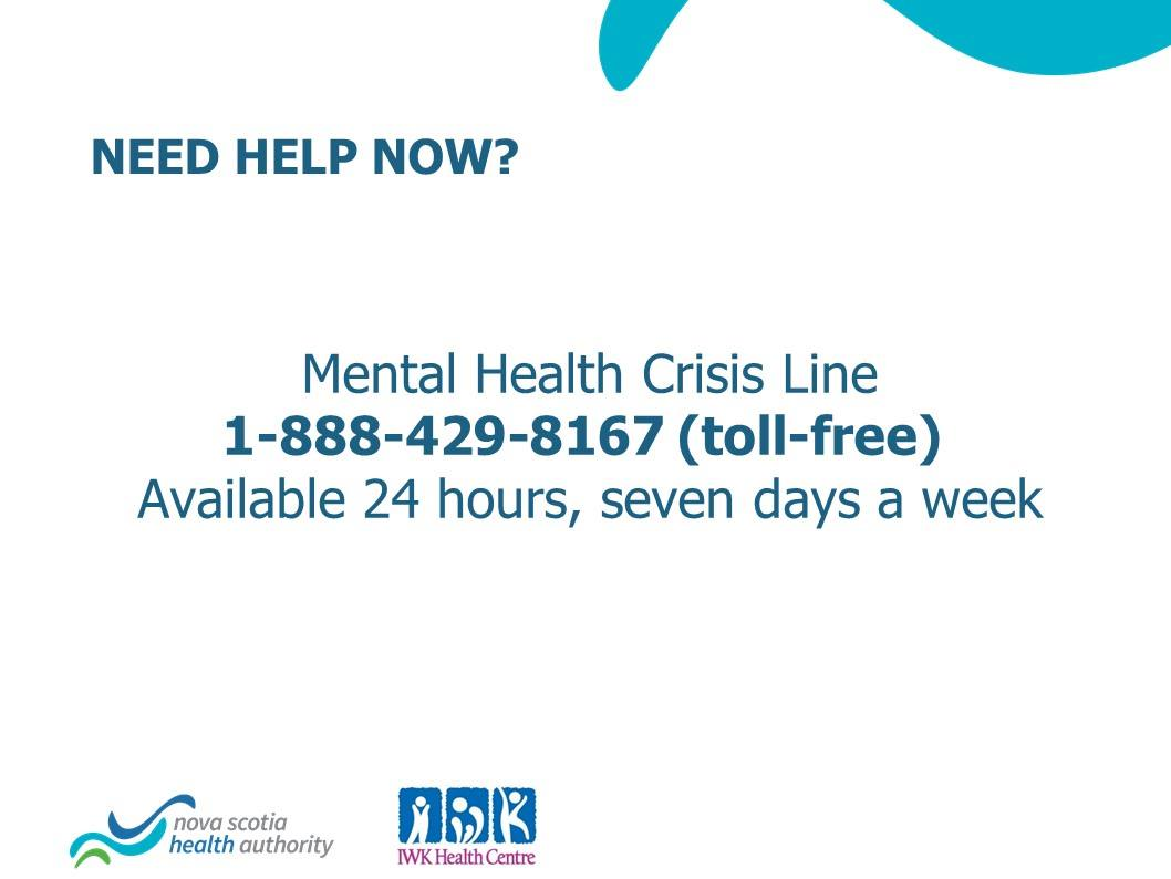 The 24/7 Mental Health Crisis Line is available to anyone at any time – 1-888-429-8167. This service is connected with first responders and facilities across the province for assistance in the moment and to ensure the best possible care for the people and their loved ones.