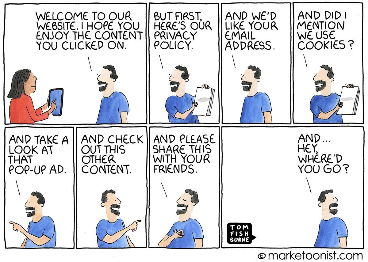 Welcome to our website!  🛑 First, the privacy policy 📧 Give us your email  🍪 Oh, we use cookies  ✋ Here's a pop up ad 👉🏼 Check this out  💭 Share with your friends   Hey...  Where'd you go?   via @marketoonist