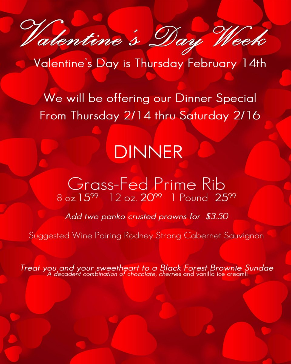 Wine and dine with your Valentine. Join us Valetine's Day and weekend to enjoy our special Prim Rib dinner.
