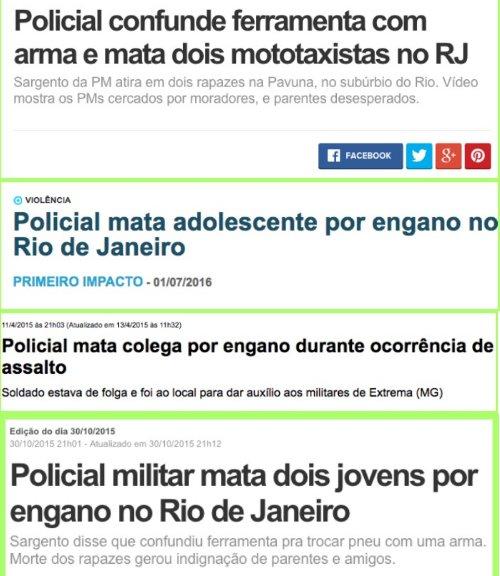 Policial confunde ferramenta com arma e mata dois mototaxistas; Policial mata adolescente por engano; Policial mata colega por engano durante ocorrência de assalto; Policial militar mata dois jovens por engano no Rio de Janeiro