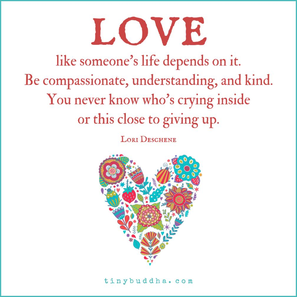 'Love like someone's life depends on it. Be compassionate, understanding, and kind. You never know who's crying inside or this close to giving up.' ~Lori Deschene