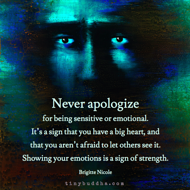 'Never apologize for being sensitive or emotional. It's a sign that you have a big heart, and that you aren't afraid to let others see it. Showing your emotions is a sign of strength.' ~Brigitte Nicole