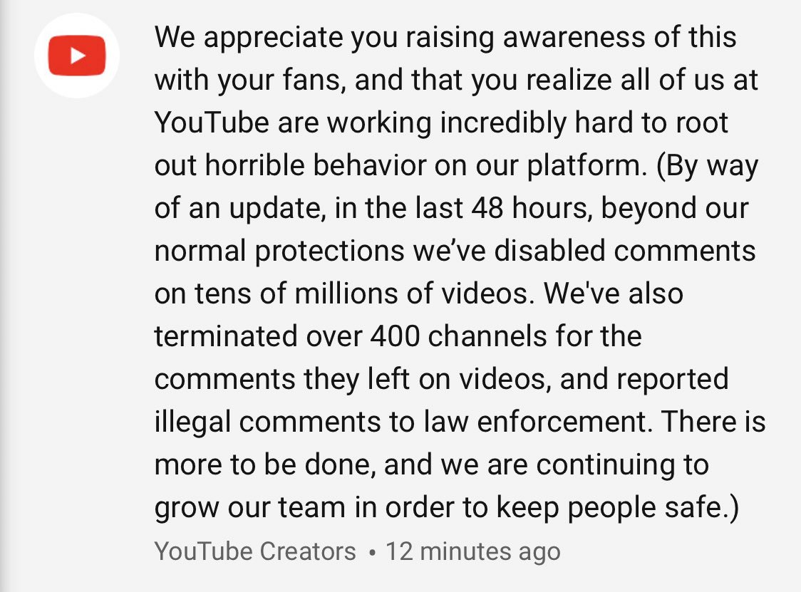 UPDATE: @YouTube @YTCreators left a comment and provided an update on what they've done to combat horrible people on the site in the last 48 hours.  TLDR: Disabled comments on tens of millions of videos. Terminated over 400 channels. Reported illegal comments to law enforcement.