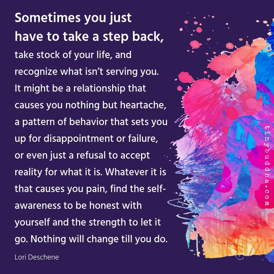 """""""Whatever it is that causes you pain, find the self-awareness to be honest with yourself and the strength to let it go. Nothing will change till you do."""" ~Lori Deschene"""