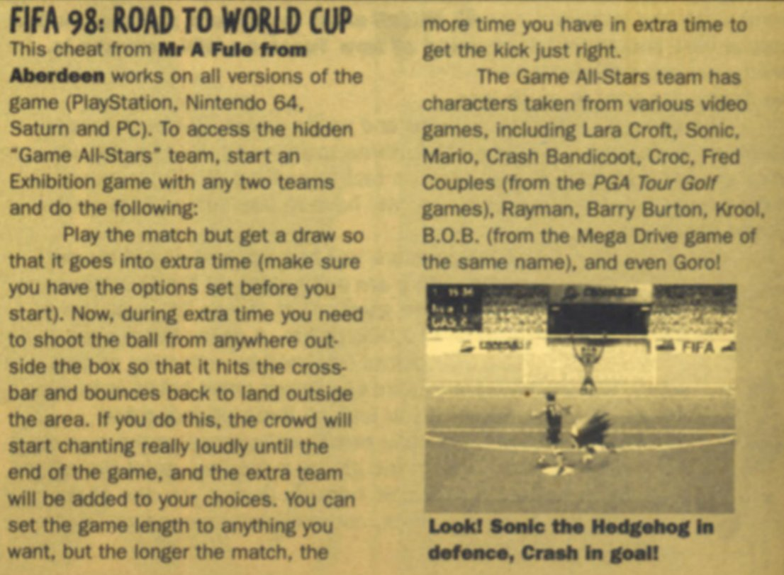 The greatest hoax cheat code of all time was for FIFA: Road to World Cup 98, and it involved Super Mario, Sonic, Crash, Croc, Lara Croft, Rayman, Barry Burton, and Goro all playing on the same team. <br>http://pic.twitter.com/Sel1912JJe