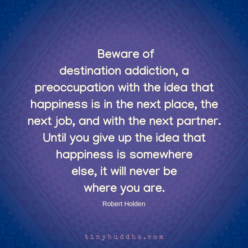 'Beware of destination addiction, a preoccupation with the idea that happiness is in the next place, the next job, and with the next partner. Until you give up the idea that happiness is somewhere else, it will never be where you are.' ~Robert Holden
