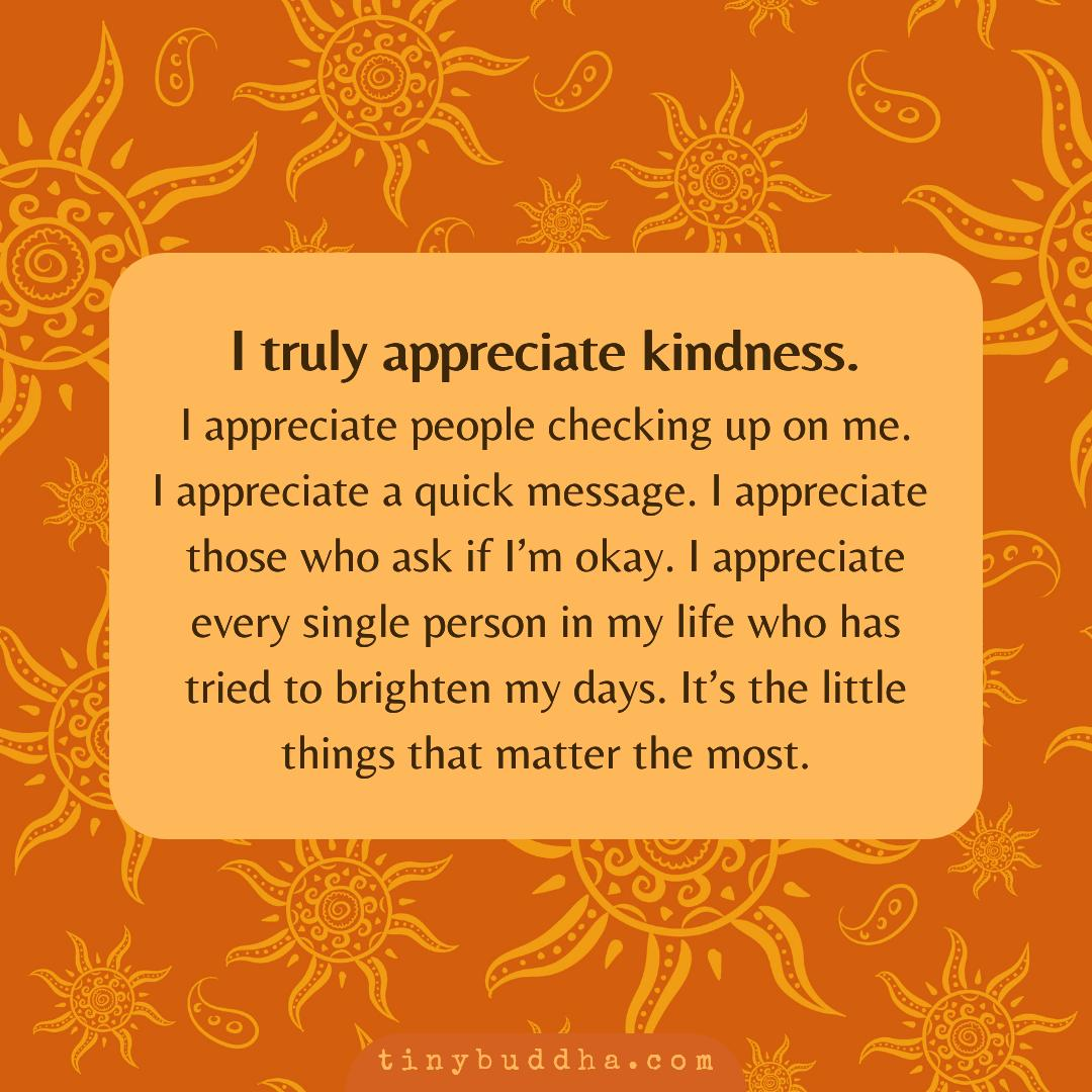 I truly appreciate kindness. I appreciate people checking up on me. I appreciate a quick message. I appreciate those who ask if I'm okay. I appreciate every single person in my life who has tried to brighten my days. It's the little things that matter the most.