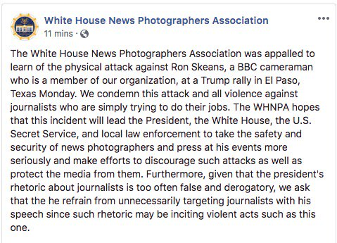 ". @WHNPA Statement : ""The White House News Photographers Association was appalled to learn of the physical attack against Ron Skeans, a BBC cameraman who is a member of our organization, at a Trump rally in El Paso, Texas Monday. """