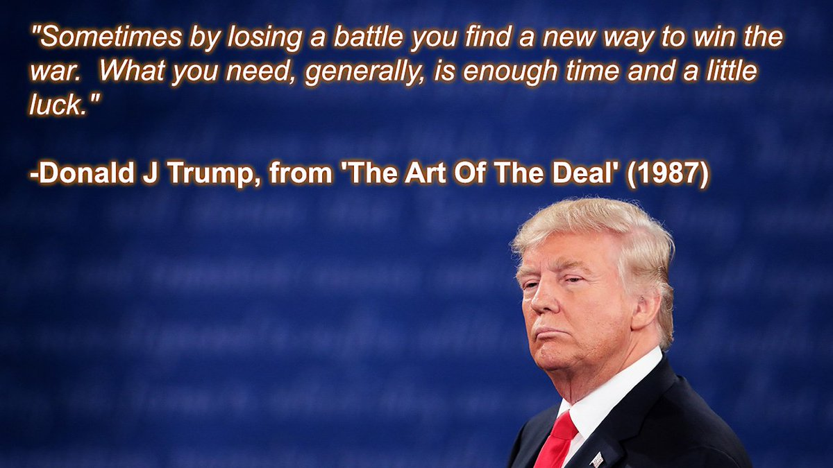 """""""Sometimes by losing a battle you find a new way to win the war.  What you need, generally, is enough time and a little luck.""""  -Donald J Trump, from 'The Art Of The Deal' (1987)"""