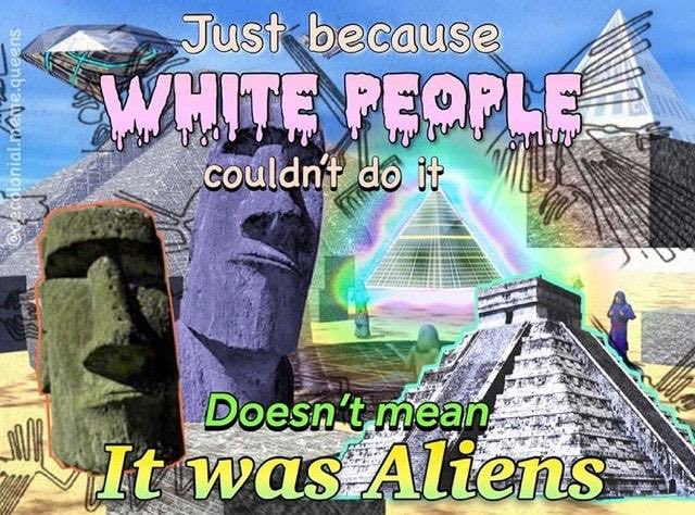 Just because white people couldn't do it, doesn't mean it was aliens