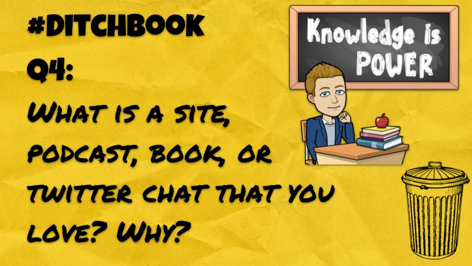 Q4: What is a site, podcast, book, or twitter chat that you love? Why? #DitchBook