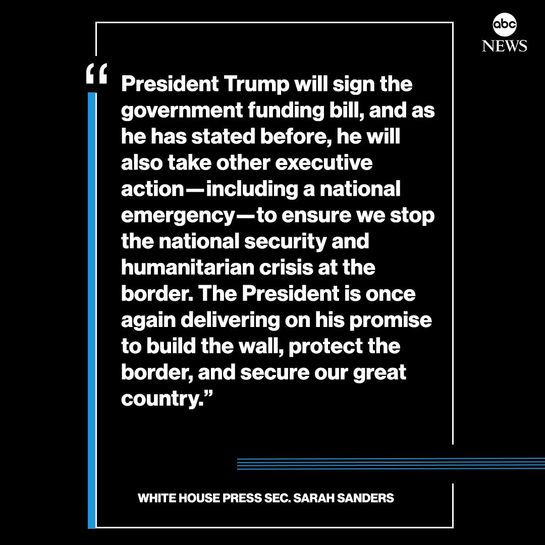"MORE: Press sec. Sarah Sanders: ""President Trump will sign the government funding bill...He will also take other executive action - including a national emergency - to ensure we stop the national security and humanitarian crisis at the border."" http://abcn.ws/2N8MoAU"