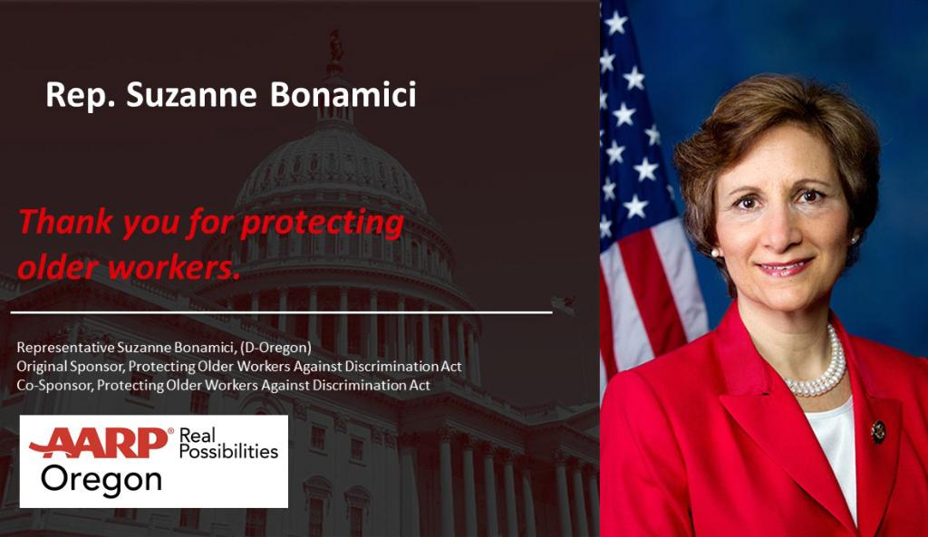 AARP is fighting to ensure all workers are treated fairly based on their qualifications, not their age. Thanks Rep. Suzanne Bonamici for being a sponsor of House Bill 1230 to restore older worker rights to be treated fairly  based on skills and experience - not their age!