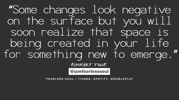 Some changes might look negative on the surface but you will soon realize space is being made for something better to enter. #EckhartTolle