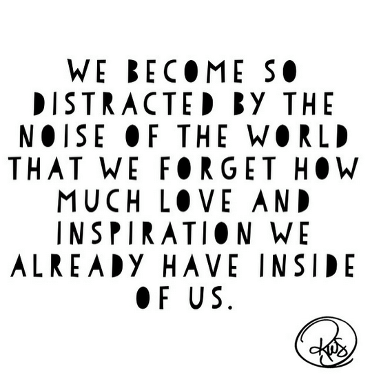 Don't let the noise of the world distract you from the love and inspiration inside of YOU.