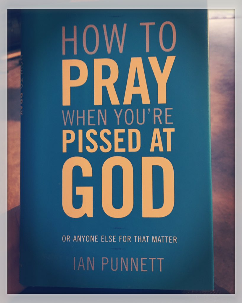 How to Pray When Youre Pissed at God: Or Anyone Else for That Matter