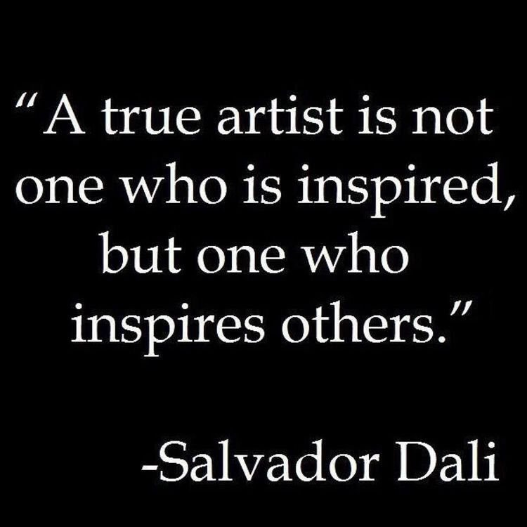 """""""A true artist is not one who is inspired, but one inspires others."""" -Salvador Dali"""