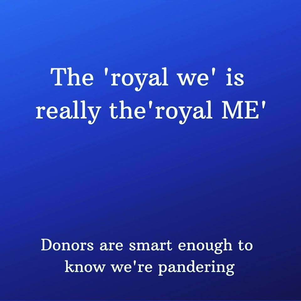 We hedge - we try to include others but we can't stop talking about ourselves.  And we lie to ourselves that using the 'royal we' includes donors - right?!?  No, it's just another way of talking about ourselves.  #donors #fundraising #nonprofits #notforprofit<br>http://pic.twitter.com/vJHuwMucHT