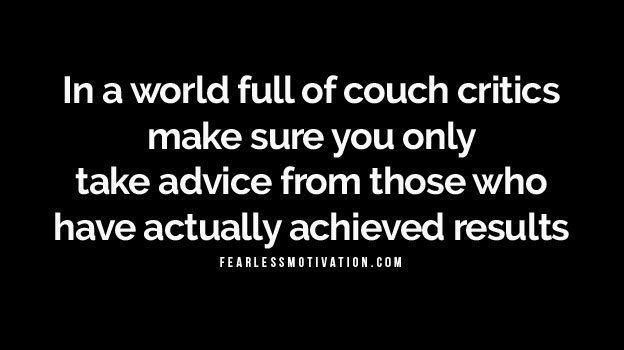In a world full of couch critics make sure you only take advice from those who have actually achieved success.