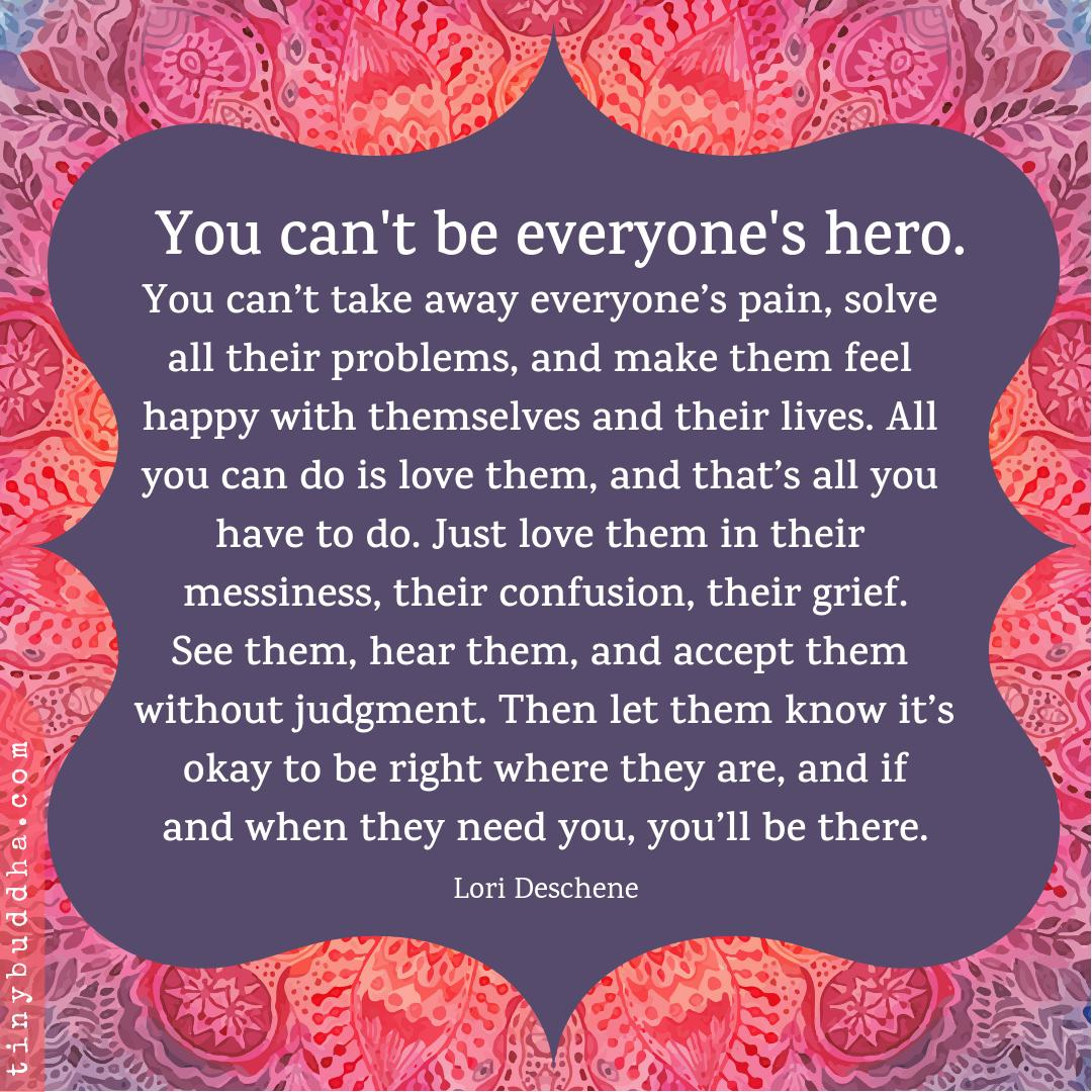 'You can't be everyone's hero. You can't take away everyone's pain, solve all their problems, and make them feel happy with themselves and their lives. All you can do is love them, and that's all you have to do. Just love them in their messiness, their confusion, their grief...'