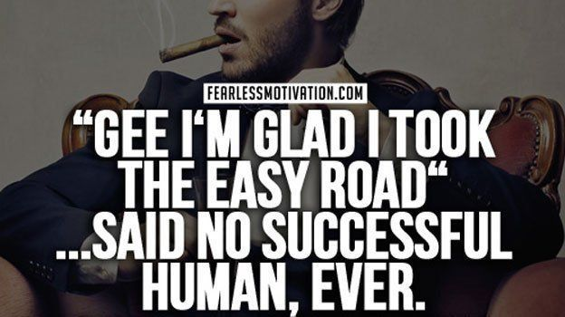 """Gee i'm glad i took the EASY ROAD""... said no successful human, ever."