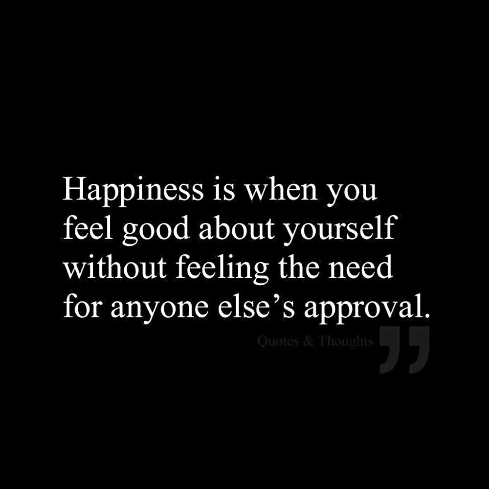 """""""Happiness is when you feel good about yourself without feeling the need for anyone else's approval."""""""