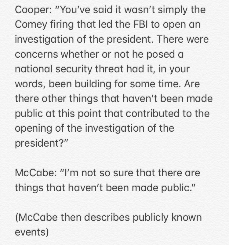 ".@AC360 asks a McCabe question I've wondered about as I've watched and read his media appearances to promote his book: Did you know things that aren't yet public that caused you to open an investigation into the president? McCabe says he's ""not sure"" there are such things."