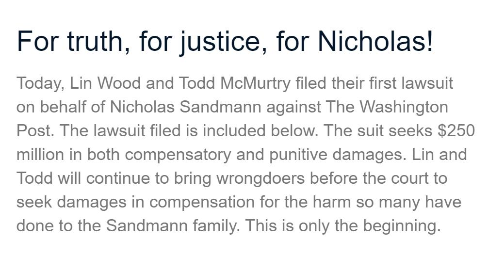 "BREAKING: Lawyers representing Nick Sandman have filed a $250 Million lawsuit against The Washington Post: http://www.hemmerlaw.com/blog/for-truth-for-justice-for-nicholas/ …  ""This is only the beginning.""  cc: @LLinWood"