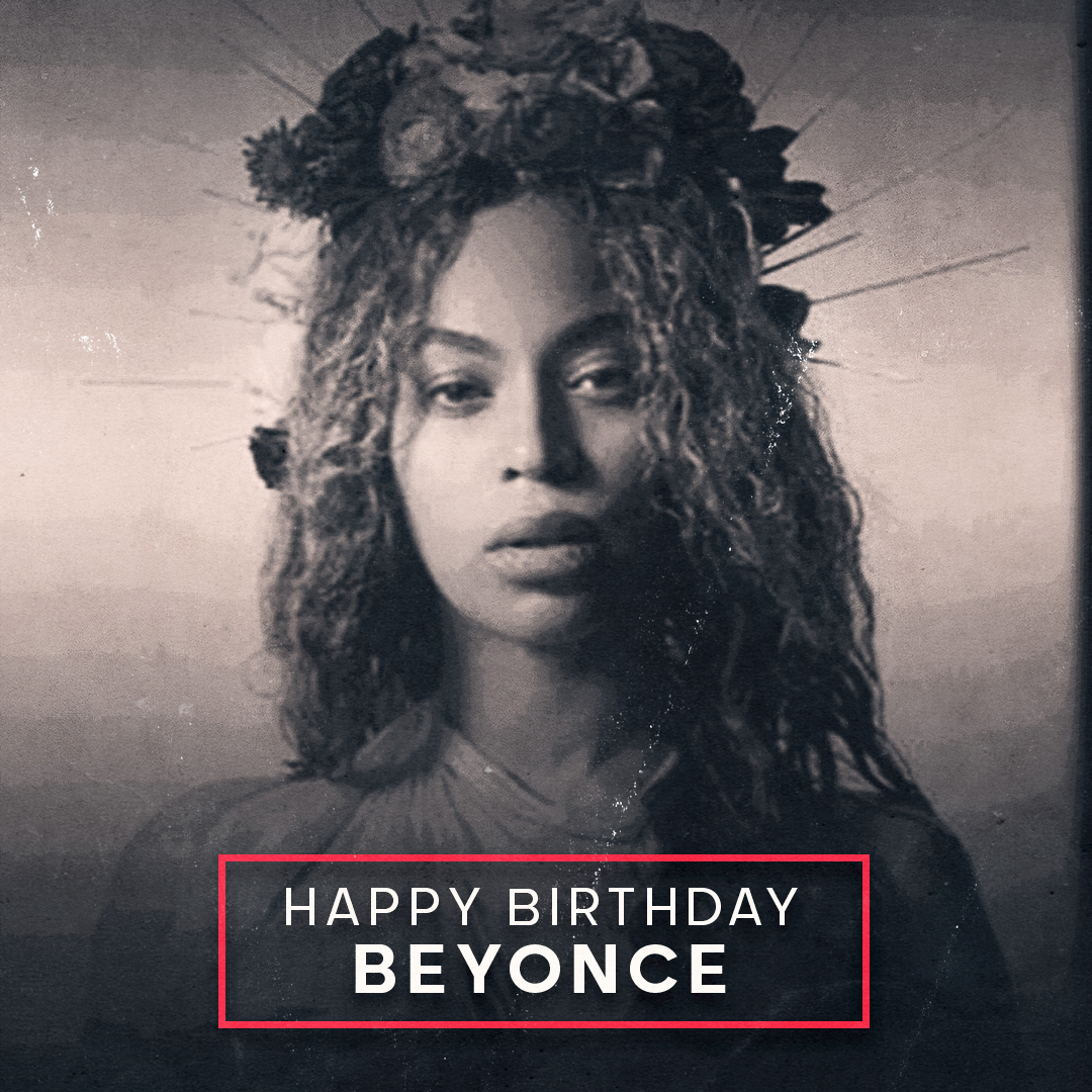 Happy birthday to the Queen Beyonce.