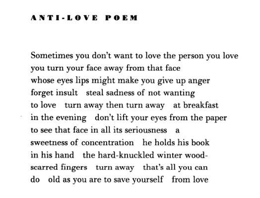 Anti-Love Poem — by Grace Paley  Sometimes you don't want to love the person you love you turn your face away from that face whose eyes lips might make you give up anger forget insult steal sadness of not wanting to love turn away then turn away at breakfast in the evening don't lift your eyes from the paper to see that face in all its seriousness a sweetness of concentration he holds his book in his hand the hard-knuckled winter wood- scarred fingers  turn away that's all you can do old as you are to save yourself from love