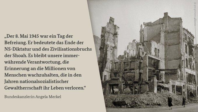 Die Grafik ist zweigeteilt. Auf der rechten Seite ist ein BIld eines zerstörten Hauses am Ende des Zweiten Weltkriegs in Berlin zu sehen. Zwei Frauen laufen eisnam daran vorbei. Auf der linken Seite steht eine Texttafel mit den Worten von Bundeskanzlerin Merkel anlässlich des 8. Mai: Der 8. Mai 1945 war ein Tag der Befreiung. Er bedeutete das Ende der NS-Diktatur und des Zivilisationsbruchs der Shoah. Es bleibt unsere immerwährende Verantwortung, die Erinnerung an die Millionen von Menschen wachzuhalten, die in den Jahren nationalsozialistischer Gewaltherrschaft ihr Leben verloren.