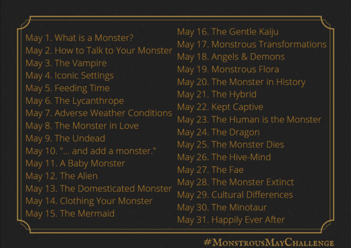 """May 1. What is a Monster? May 2. How to Talk to Your Monster May 3. The Vampire May 4. Iconic Settings May 5. Feeding Time May 6. The Lycanthrope May 7. Adverse Weather Conditions May 8. The Monster in Love May 9. The Undead May 10. """"... and add a monster."""" May 11. A Baby Monster May 12. The Alien May 13. The Domesticated Monster May 14. Clothing Your Monster May 15. The Mermaid May 16. The Gentle Kaiju May 17. Monstrous Transformations May 18. Angels & Demons May 19. Monstrous Flora May 20. The Monster in History May 21. The Hybrid May 22. Kept Captive May 23. The Human is the Monster May 24. The Dragon May 25. The Monster Dies May 26. The Hive-Mind May 27. The Fae May 28. The Monster Extinct May 29. Cultural Differences May 30. The Minotaur May 31. Happily Ever After #MonstrousMayChallenge"""
