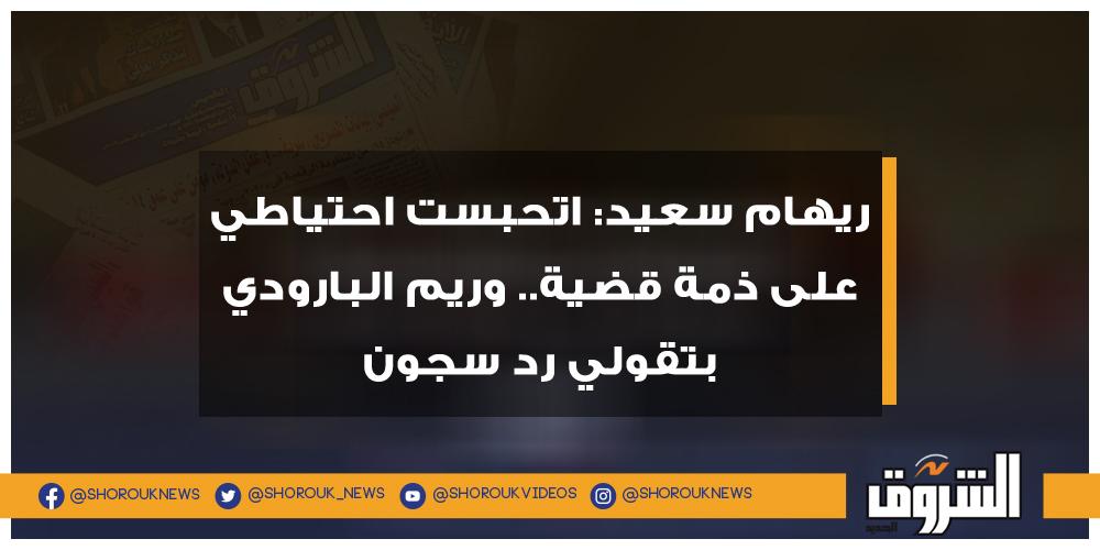 الشروق ريهام سعيد اتحبست احتياطي على ذمة قضية.. وريم البارودي بتقولي رد سجون ريهام سعيد