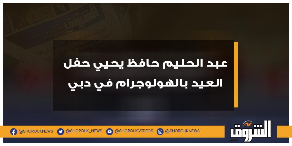 الشروق عبد الحليم حافظ يحيي حفل العيد بالهولوجرام في دبي عبدالحليم حافظ