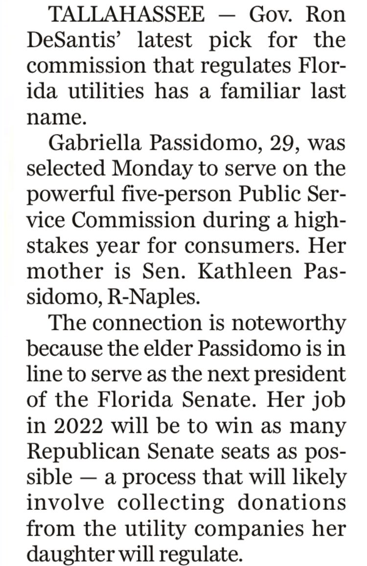 TALLAHASSEE — Gov. Ron DeSantis' latest pick for the commission that regulates Florida utilities has a familiar last name.<br><br>Gabriella Passidomo, 29, was selected Monday to serve on the powerful five-person Public Service Commission during a high-stakes year for consumers. Her mother is Sen. Kathleen Passidomo, R-Naples.<br><br>The connection is noteworthy because the elder Passidomo is in line to serve as the next president of the Florida Senate. Her job in 2022 will be to win as many Republican Senate seats as possible — a process that will likely involve collecting donations from the utility companies her daughter will regulate.