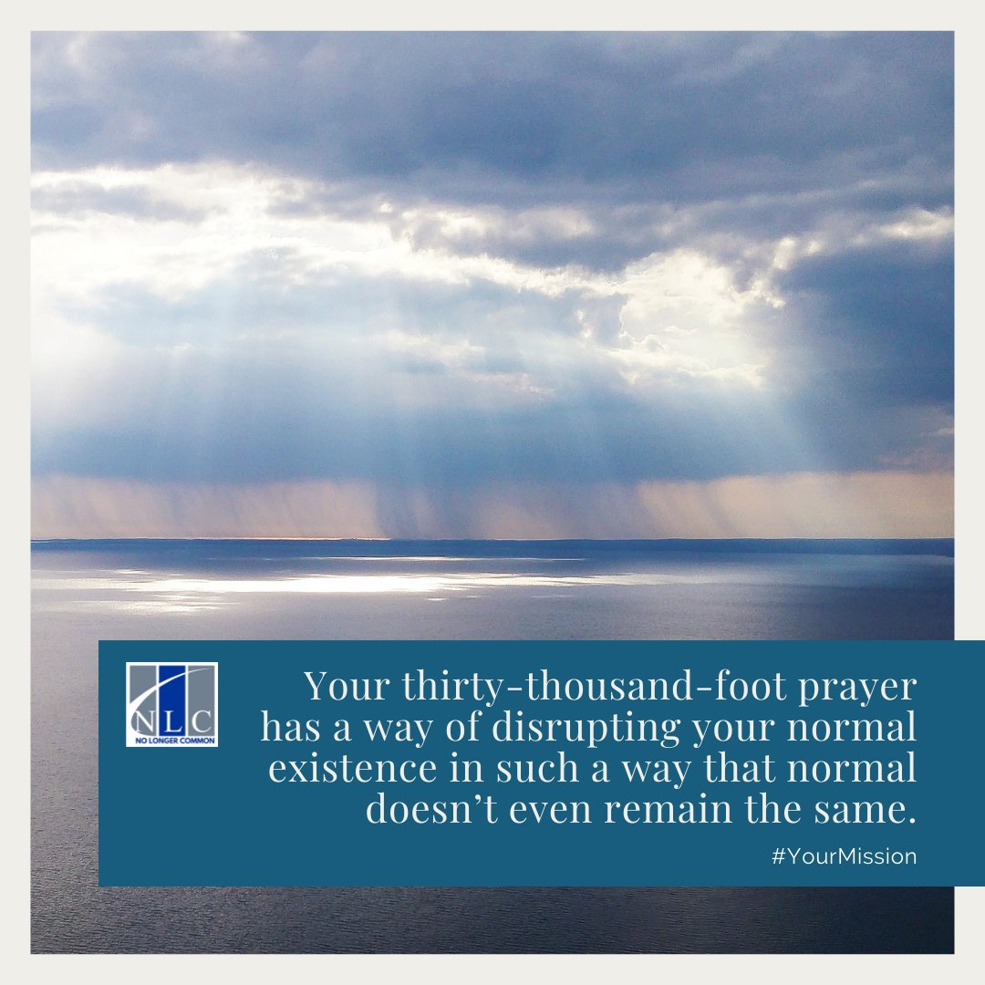 Your thirty-thousand-foot prayer has a way of disrupting your normal existence in such a way that normal doesn't even remain the same. #YourMission    #prayer #pray #journey #jesus #god #faith #time #day #my #watch #waiting #wait #mission #love #vision