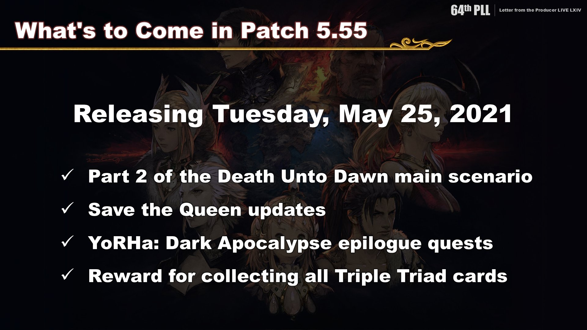 5.55 Image lists planned updates for Patch 5.55. Death Unto Dawn main scenario part 2, Save the Queen updates, epilogue quests for YoRHa Dark Apocalypse and a new Triple Triad Reward for collecting all cards.