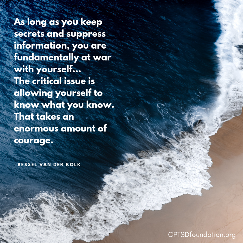 As long as you keep secrets and suppress information, you are fundamentally at war with yourself…The critical issue is allowing yourself to know what you know. That takes an enormous amount of courage. - #PostTraumaticGrowth #ACEs #HealingCPTSD #SelfcareIsntSelfish