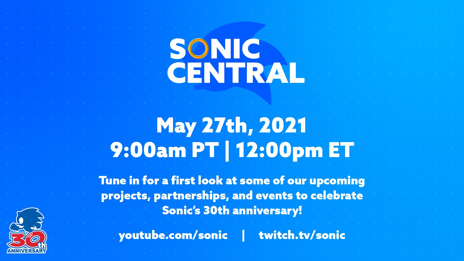 Sonic Central image, May 27th, 2021. 9:00am PT | 12:00PM ET. Tune in for a first look at some of our upcoming projects, partnerships, and events to celebrate Sonic's 30th anniversary!
