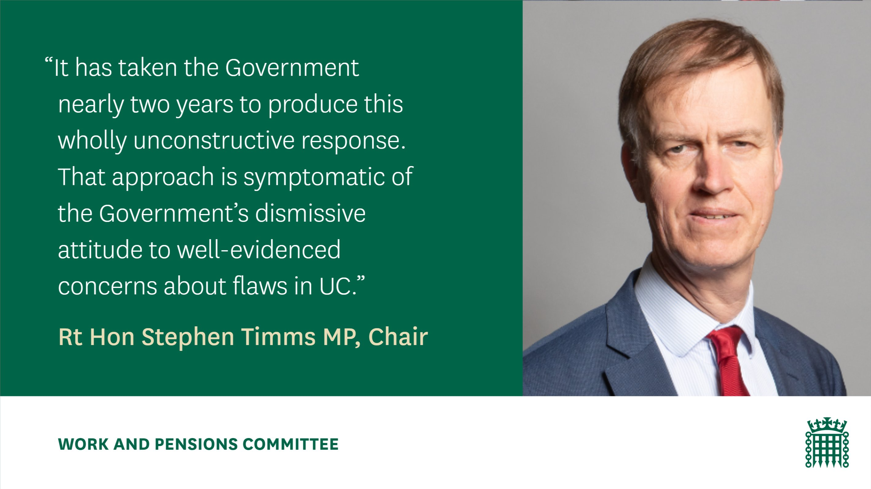 """""""It has taken the Government nearly two years to produce this wholly unconstructive response. That approach is symptomatic of the Government's dismissive attitude to well-evidenced concerns about flaws in UC.""""  Rt Hon Stephen Timms MP, Chair Work and Pensions Committee"""