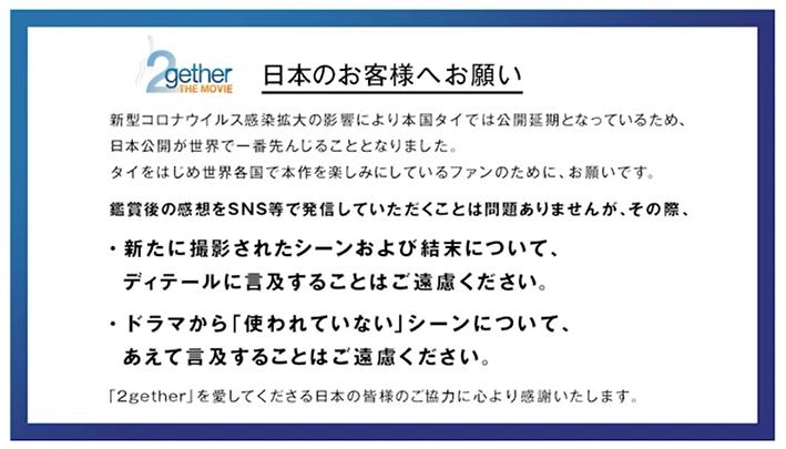 日本のお客様へのお願い (#映画2gether 感想の投稿について)  今回、結果的に日本での上映が世界最速となります。 タイ本国をはじめ世界各国で楽しみにしているファンの皆様のためにお願いがあります。  全文は添付画像に記載しておりますので、ご確認ください。 2gether-movie.asmik-ace.co.jp/news/?p=177