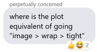 """Screenshot of a Facebook message. Sender's name appears to be """"perpetually concerned"""". Message reads """"where is the plot equivalent of going 'image > wrap > tight'"""" and has received a thumbs up and a laugh reaction."""