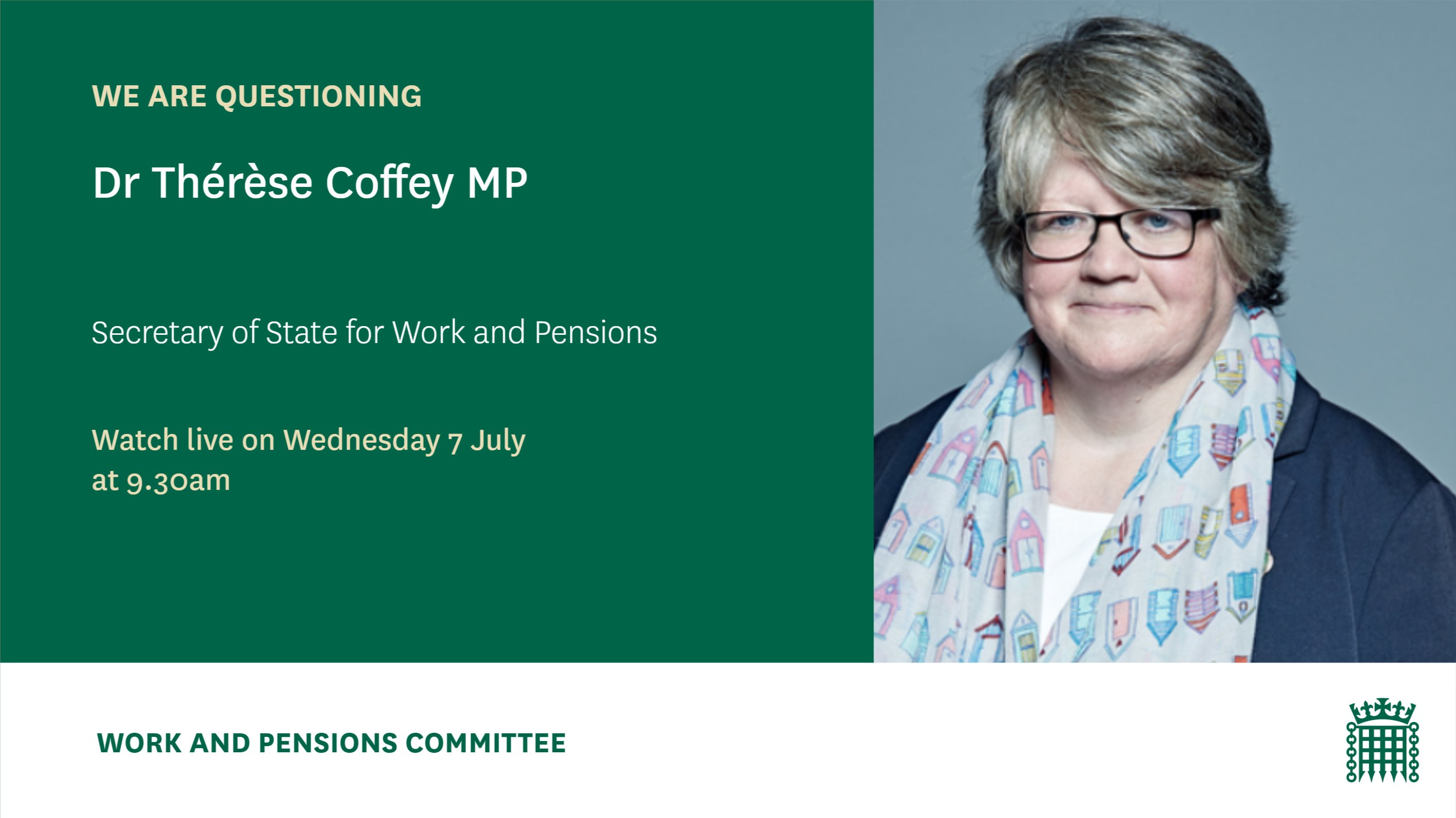 We are questioning Dr Thérèse Coffey MP Secretary of State for Work and Pensions Watch live on Wednesday 7 July at 9.30am