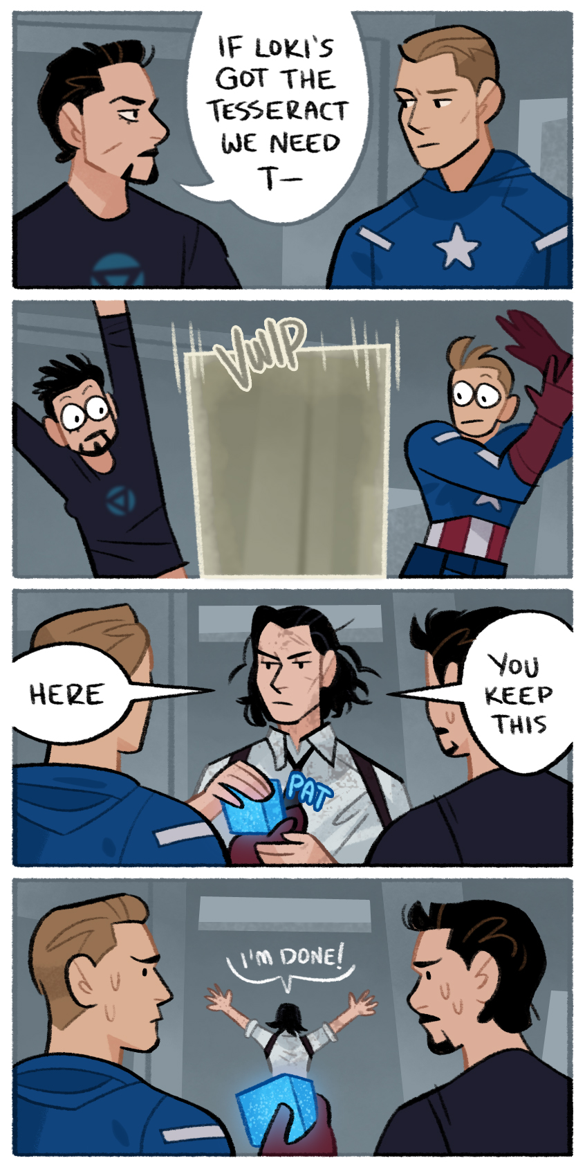 """A four panel comic. Tony Stark is talking to Steve Roges, and he says, """"If Loki's got the Tesseract we need to-."""" He's cut off by a Tempad portal appearing. Loki steps out and puts the Tesseract in Steve's hand, saying, """"Here, you keep this."""" Steve and Tony share a nervous look, while Loki walks away saying, """"I'm done!"""""""