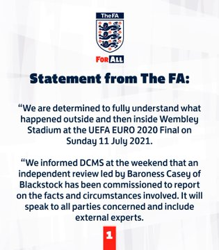 """An FA spokesperson said: """"We are determined to fully understand what happened outside and then inside Wembley Stadium at the UEFA EURO 2020 Final on Sunday 11 July 2021.    """"We informed DCMS at the weekend that an independent review led by Baroness Casey of Blackstock has been commissioned to report on the facts and circumstances involved. It will speak to all parties concerned and include external experts."""